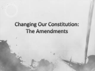 Changing Our Constitution: The Amendments