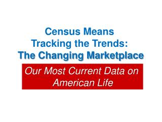 Census Means  Tracking the Trends:  The Changing Marketplace