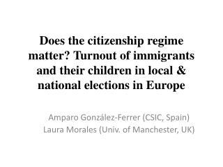 Amparo González-Ferrer (CSIC,  Spain ) Laura Morales ( Univ.  of Manchester, UK)
