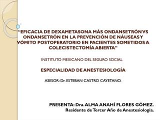PRESENTA: Dra. ALMA ANAHÍ FLORES GÓMEZ. Residente de Tercer Año de Anestesiología.