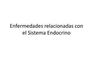 Enfermedades relacionadas con el  S istema Endocrino