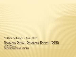 Navigate Direct Database Export (DDE) Lisa Cahall PowerSchoolSolutions