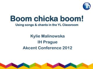 Boom  chicka  boom! Using songs & chants in the YL Classroom