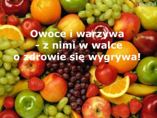 Owoce i warzywa   -  z nimi w walce  o zdrowie si ę wygrywa!