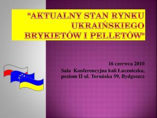 """""""AKTUALNY STAN RYNKU UKRAIŃSKIEGO BRYKIETÓW I PELLETÓW"""""""