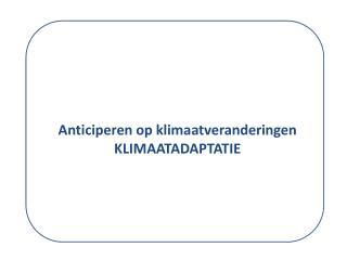Anticiperen op  klimaatveranderingen  KLIMAATADAPTATIE