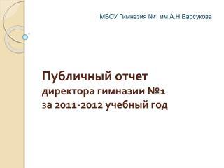 Публичный отчет  директора  гимназии №1 з а  2011-2012 учебный год