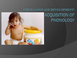 Child Language Development : Acquisition of Phonology
