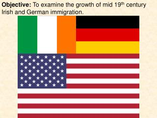 Objective:  To examine the growth of mid 19 th  century Irish and German immigration.