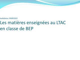 kadidiatou  YAMEOGO Les mati�res enseign�es au LTAC en classe de BEP