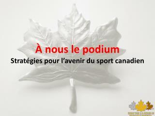 À nous le podium Stratégies pour l'avenir du sport canadien