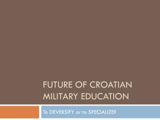 FUTURE OF CROATIAN MILITARY  EDUCATION