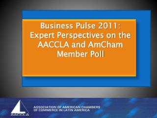 Business Pulse  2011: Expert Perspectives on the AACCLA and  AmCham  Member Poll