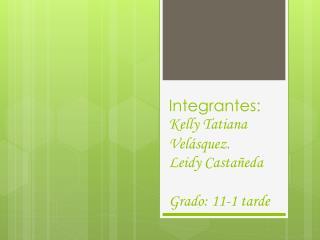 Integrantes: Kelly Tatiana Velásquez. Leidy Castañeda Grado: 11-1 tarde
