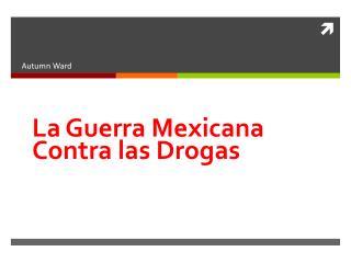 La Guerra Mexicana Contra  las Drogas