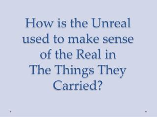 How is the Unreal used to make sense of the Real in  The Things They Carried?
