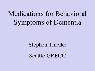 Medications for Behavioral Symptoms of Dementia Stephen Thielke Seattle GRECC