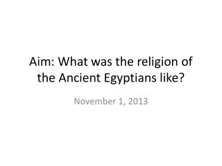 Aim: What was the religion of the Ancient Egyptians like?