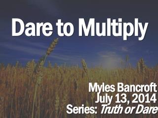 Dare to  Multiply Myles Bancroft July 13,  2014 Series:  Truth or Dare