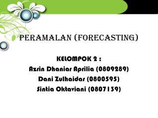 PERAMALAN (FORECASTING) KELOMPOK 2 : Azrin Dhaniar Aprilia  (0809289) Dani Zulhaidar  (0800595)
