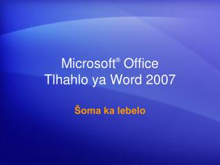 Microsoft ®  Office  Tlhahlo ya Word 2007
