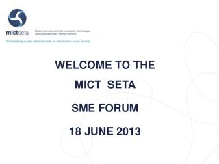 WELCOME TO THE  MICT   SETA  SME FORUM 18  JUNE 2013
