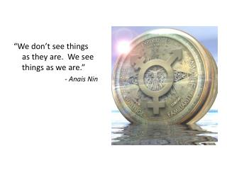 """We don't see things as they are.  We see things as we are."" -  Anais  Nin"