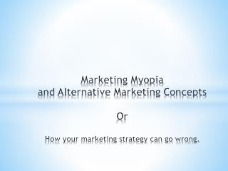 Marketing Myopia  and Alternative Marketing Concepts Or How your marketing strategy can go wrong.