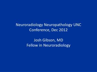 Neuroradiology Neuropathology UNC Conference, Dec 2012 Josh Gibson, MD Fellow in Neuroradiology