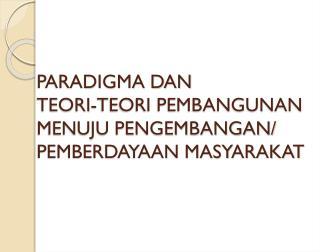 PARADIGMA DAN  TEORI-TEORI PEMBANGUNAN MENUJU PENGEMBANGAN/ PEMBERDAYAAN MASYARAKAT
