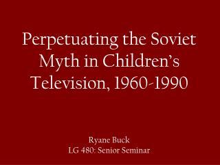 Perpetuating the Soviet Myth in Children's Television, 1960-1990 Ryane Buck LG 480: Senior Seminar