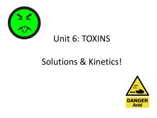 Unit  6:  TOXINS Solutions  & Kinetics!