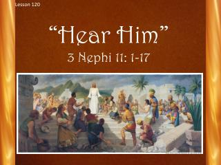 """ Hear  Him"" 3 Nephi 11: 1-17"