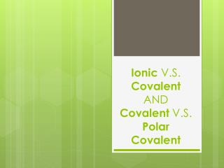 Ionic  V.S.  Covalent AND Covalent  V.S.  Polar Covalent