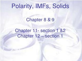 Polarity, IMFs, Solids Chapter 8 & 9 Chapter 11- section 1 &2 Chapter 12 – section 1
