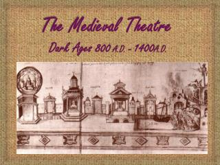 The Medieval Theatre  Dark Ages 800  A.D. –  1400 A.D.