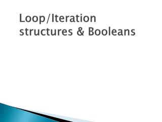 Loop/Iteration structures & Booleans