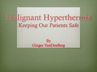 Malignant Hyperthermia Keeping Our Patients Safe