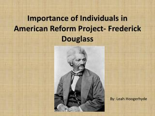 Importance of Individuals in American Reform Project- Frederick Douglass