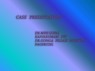 CASE   PRESENTATION 		DR.MINI GOPAL 		KANYAKUMARI   IVF 		DR.GOPALA   PILLAIS   HOSPITAL