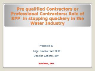 Presented  b y Engr. Emeka Ezeh OFR  Director-General,  BPP November, 2013