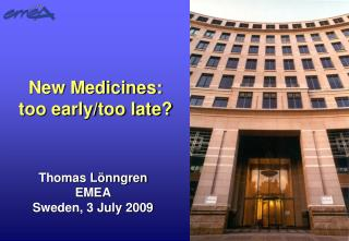 New Medicines: too early/too late?