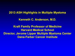 2013 ASH Highlights in Multiple Myeloma  Kenneth C. Anderson, M.D.