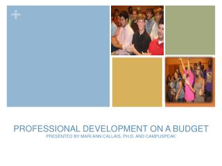 PROFESSIONAL DEVELOPMENT ON A BUDGET PRESENTED BY MARI ANN CALLAIS, PH.D. AND CAMPUSPEAK