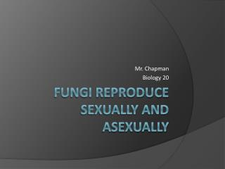 Fungi Reproduce Sexually and Asexually