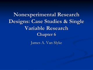 Nonexperimental  Research Designs: Case Studies & Single Variable Research Chapter 6