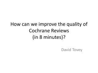How can we improve the quality of Cochrane Reviews  (in 8 minutes)?