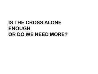 IS THE CROSS ALONE ENOUGH OR DO WE NEED MORE?