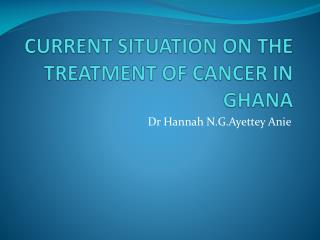 CURRENT SITUATION ON THE TREATMENT OF CANCER IN GHANA