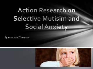 Action Research on  Selective  Mutisim  and Social Anxiety